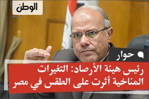 رئيس هيئة الأرصاد: التغيرات المناخية أثرت على الطقس في مصر