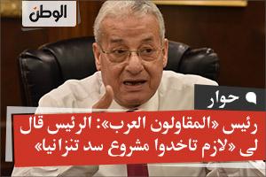 رئيس «المقاولون العرب»: الرئيس قال لى «لازم تاخدوا مشروع سد تنزانيا»