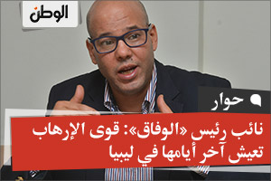 نائب رئيس «الوفاق»: قوى الإرهاب تعيش آخر أيامها في ليبيا