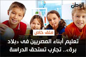 تعليم أبناء المصريين فى «بلاد برة».. تجارب تستحق الدراسة