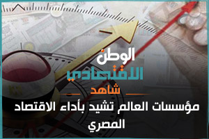 مؤسسات العالم تشيد بأداء الاقتصاد المصري