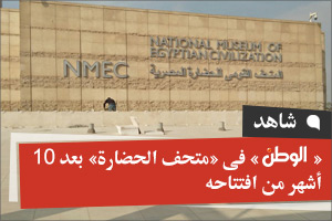 «الوطن» فى «متحف الحضارة» بعد 10 أشهر من افتتاحه