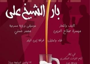 """""""بار الشيخ علي"""" مسرحية غنائية ضمن أسبوع التراث السكندري الاثنين المقبل"""