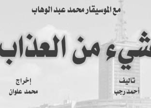 بعيدا عن السخرية.. أحمد رجب يكتب «شيء من العذاب» والبطل «عبدالوهاب»