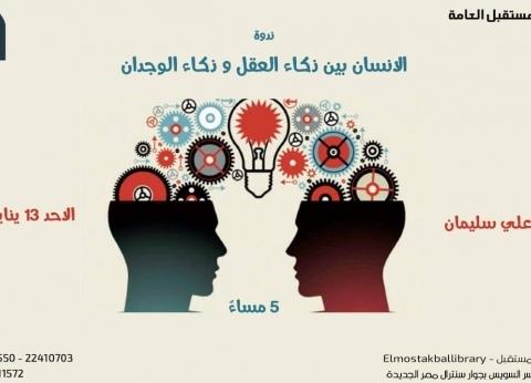 """""""الإنسان بين ذكاء العقل وذكاء الوجدان"""".. ندوة بمكتبة المستقبل غدا"""