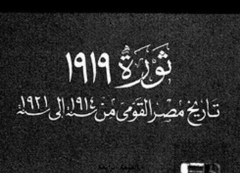 قرن من التدوين.. 1919 ثورة حركت الوجدان المصري وأثرت على أقلام العالم