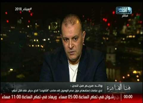 """والد مريم ضحية لندن: """"لو حادث بنتي حصل في مصر كان المتهمين اتطحنوا"""""""