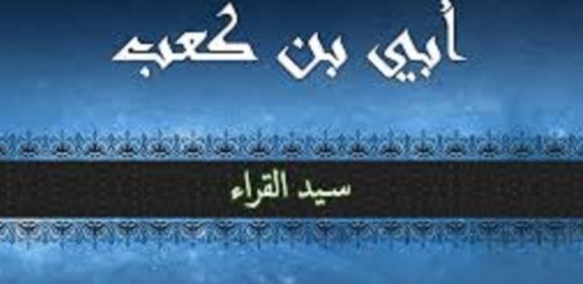 """صحابة الرسول.. أبي بن كعب """"أفضل من قرأ القرآن"""""""